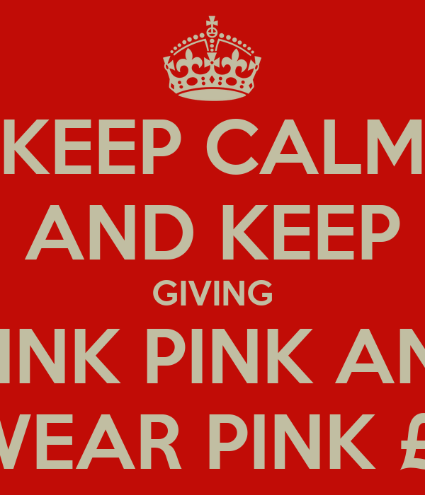 KEEP CALM AND KEEP GIVING THINK PINK AND  WEAR PINK £1