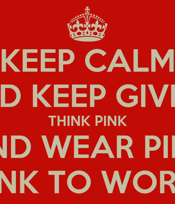KEEP CALM AND KEEP GIVING THINK PINK AND WEAR PINK WEAR PINK TO WORK FOR £1