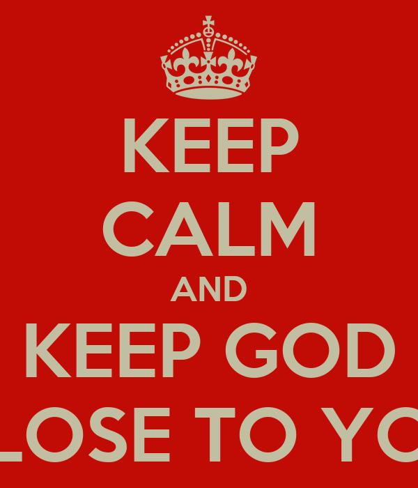 KEEP CALM AND KEEP GOD CLOSE TO YOU