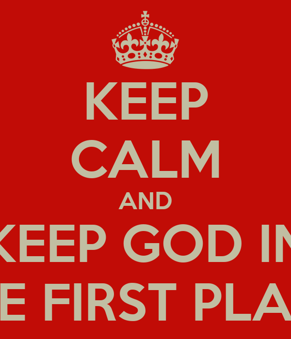 KEEP CALM AND KEEP GOD IN THE FIRST PLACE