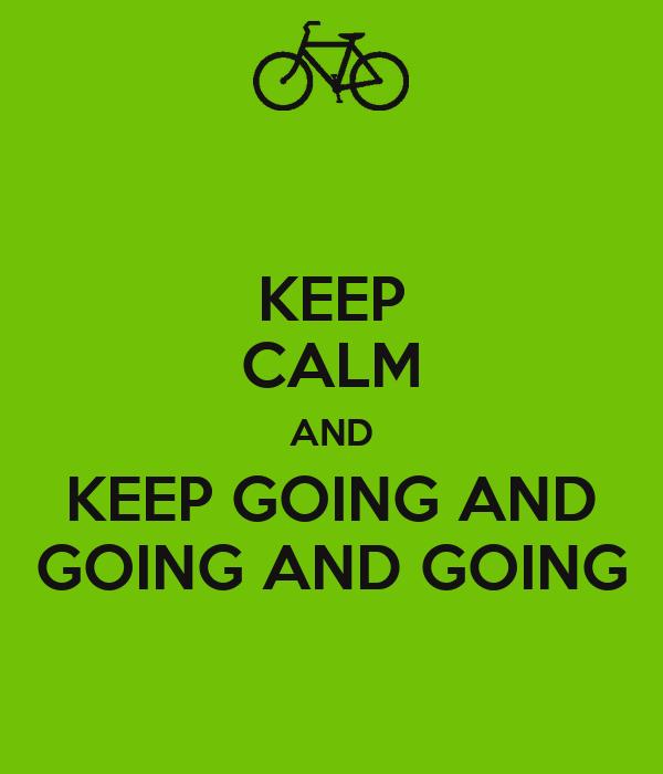 KEEP CALM AND KEEP GOING AND GOING AND GOING
