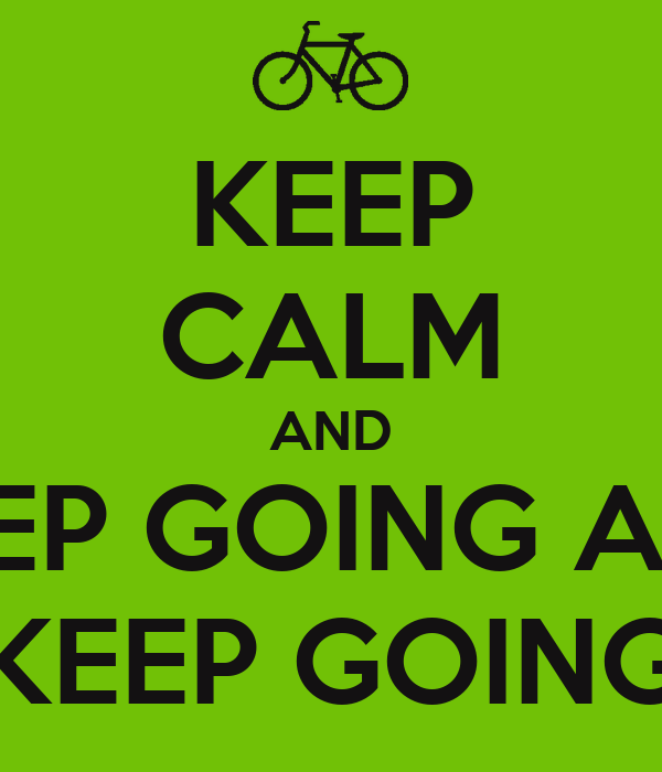 KEEP CALM AND KEEP GOING AND KEEP GOING