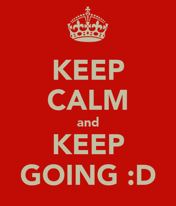 KEEP CALM and KEEP GOING :D