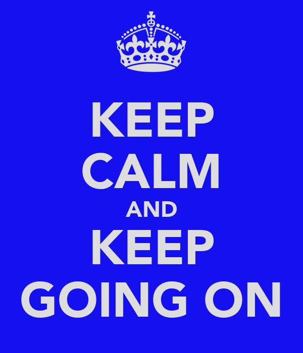 KEEP CALM AND KEEP GOING ON