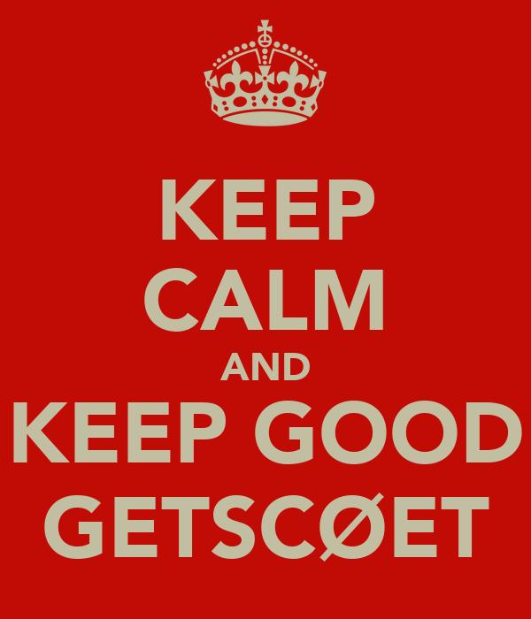 KEEP CALM AND KEEP GOOD GETSCØET