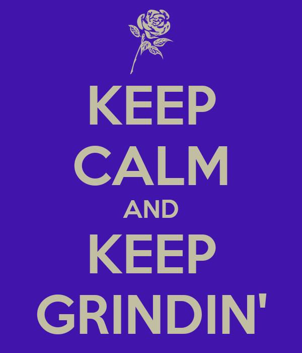 KEEP CALM AND KEEP GRINDIN'