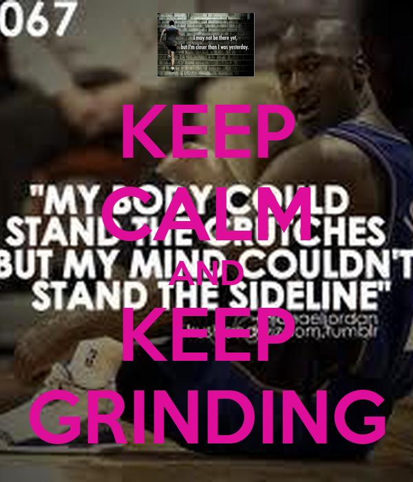 KEEP CALM AND KEEP GRINDING