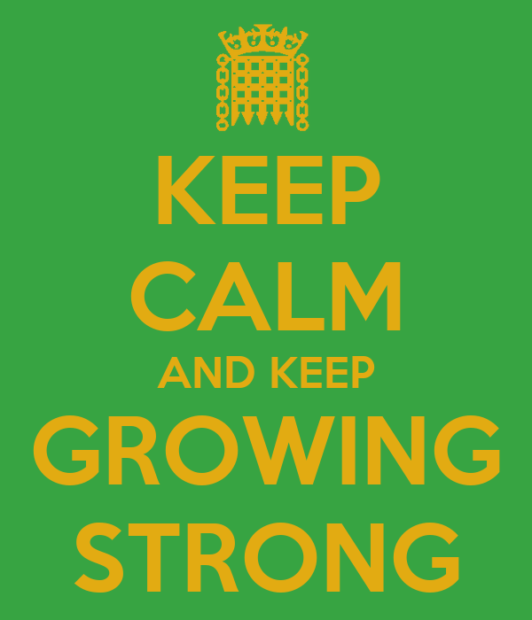 KEEP CALM AND KEEP GROWING STRONG