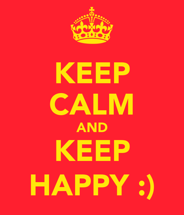 KEEP CALM AND KEEP HAPPY :)