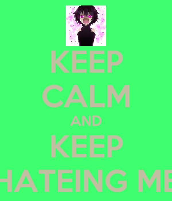 KEEP CALM AND KEEP HATEING ME