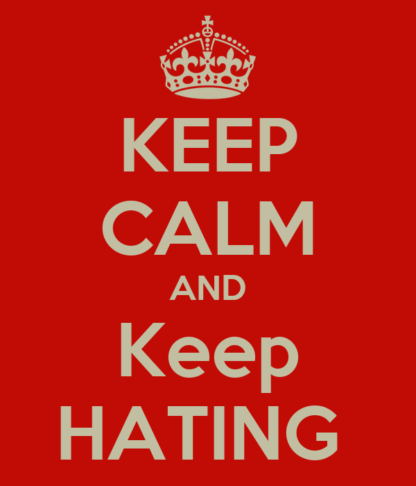 KEEP CALM AND Keep HATING