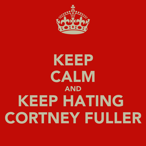 KEEP CALM AND KEEP HATING  CORTNEY FULLER