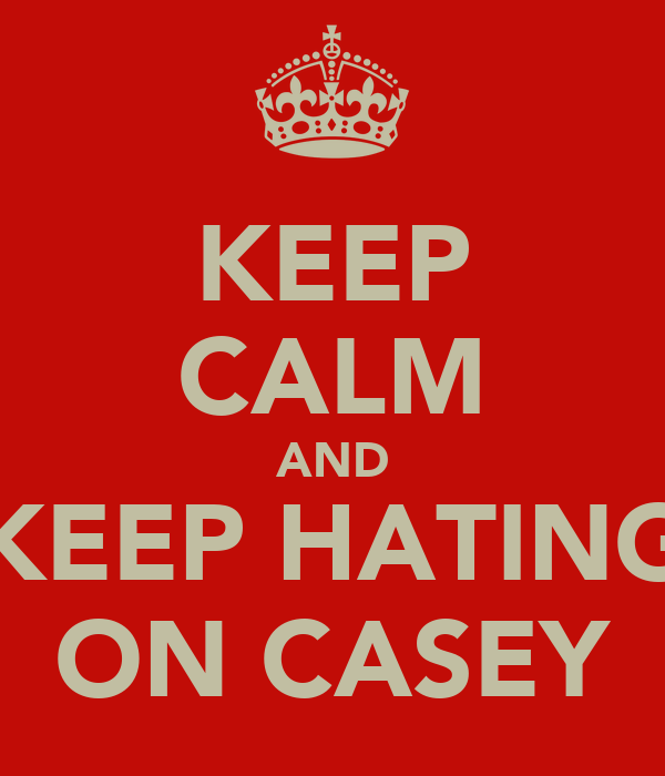 KEEP CALM AND KEEP HATING ON CASEY
