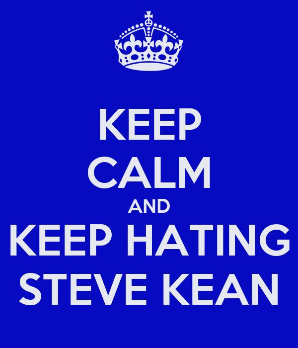 KEEP CALM AND KEEP HATING STEVE KEAN