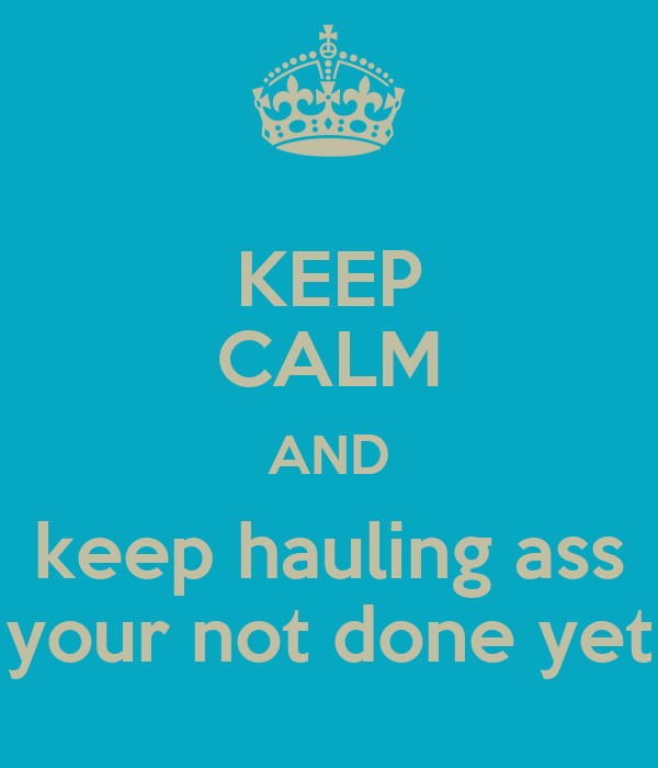KEEP CALM AND keep hauling ass your not done yet