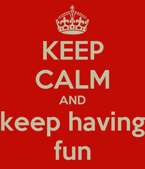 KEEP CALM AND keep having fun