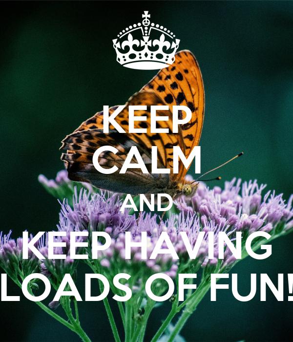 KEEP CALM AND KEEP HAVING LOADS OF FUN!