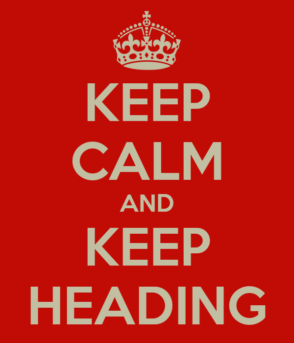 KEEP CALM AND KEEP HEADING