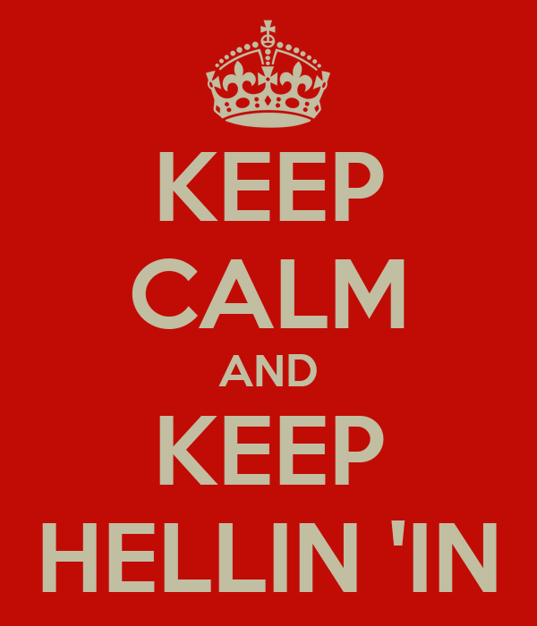 KEEP CALM AND KEEP HELLIN 'IN