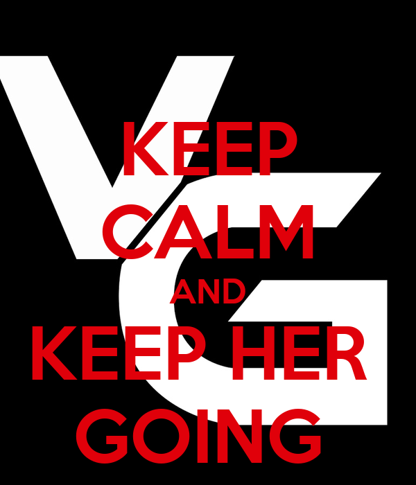 KEEP CALM AND KEEP HER  GOING