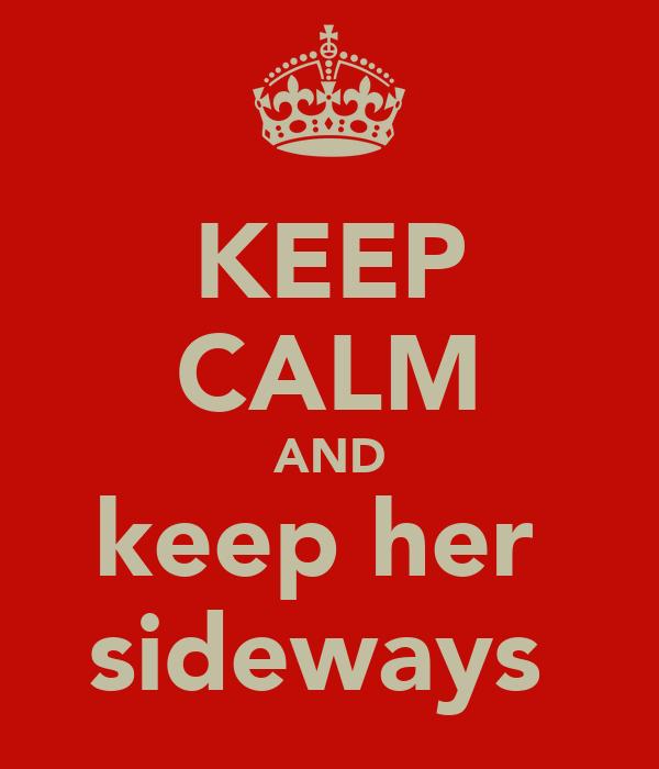 KEEP CALM AND keep her  sideways