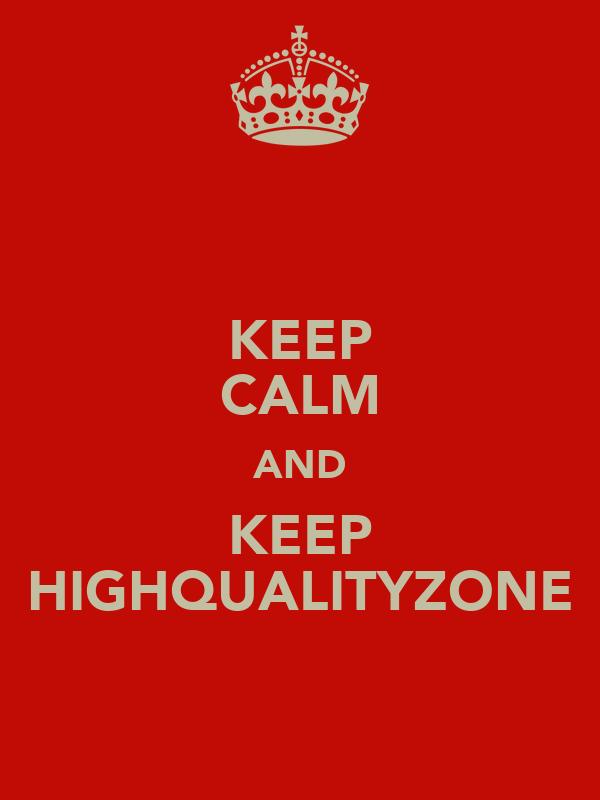 KEEP CALM AND KEEP HIGHQUALITYZONE