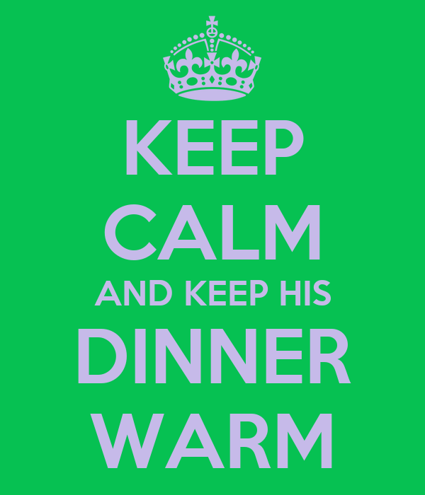 KEEP CALM AND KEEP HIS DINNER WARM