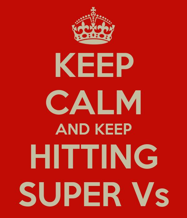 KEEP CALM AND KEEP HITTING SUPER Vs