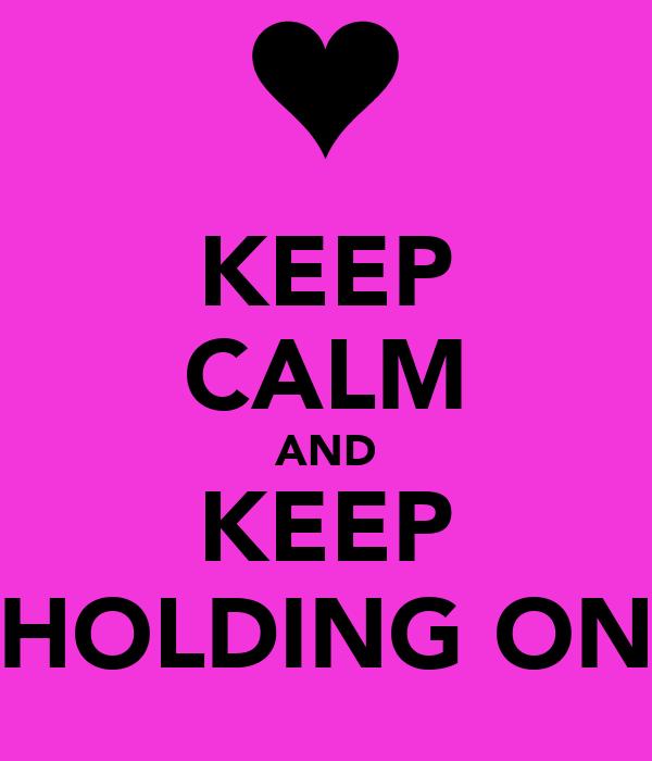 KEEP CALM AND KEEP HOLDING ON