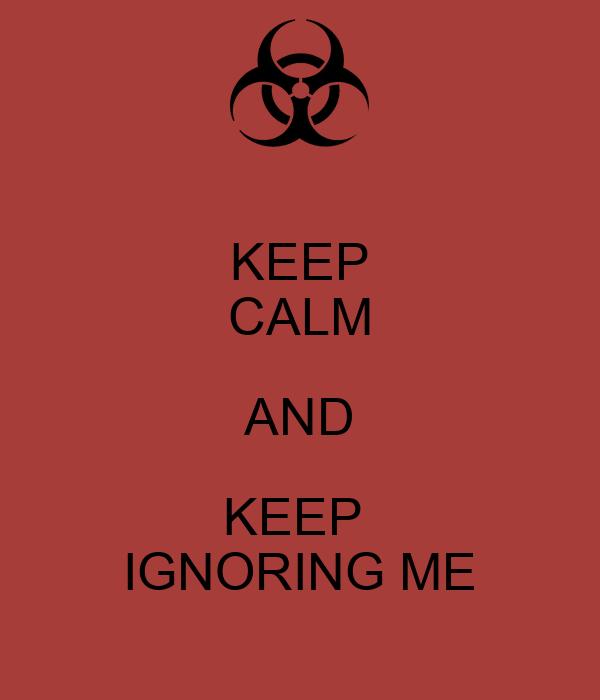 KEEP CALM AND KEEP  IGNORING ME