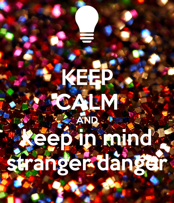 KEEP CALM AND keep in mind stranger danger
