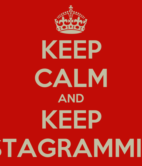 KEEP CALM AND KEEP INSTAGRAMMING