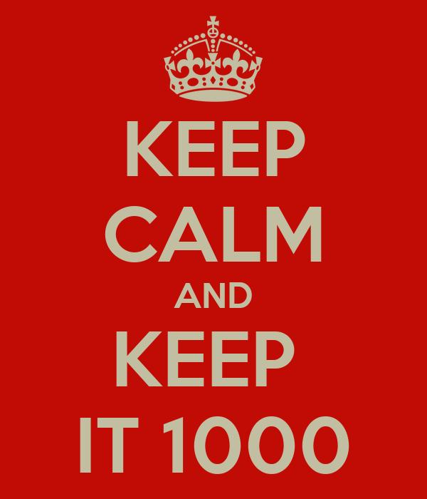 KEEP CALM AND KEEP  IT 1000
