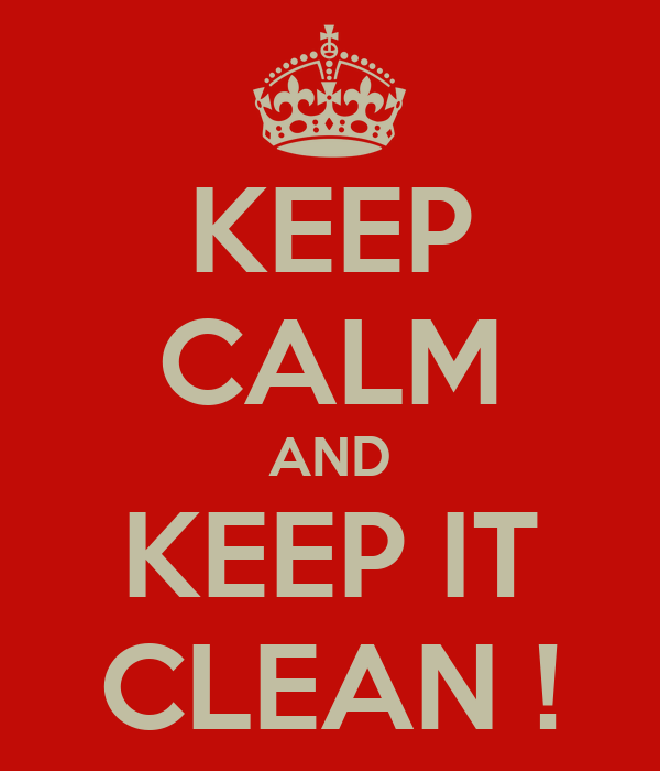 KEEP CALM AND KEEP IT CLEAN !