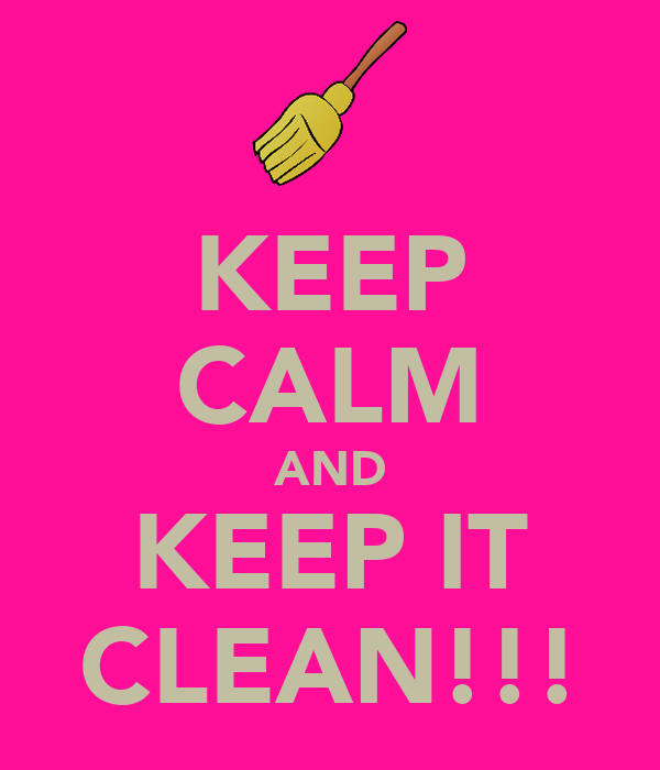 KEEP CALM AND KEEP IT CLEAN!!!