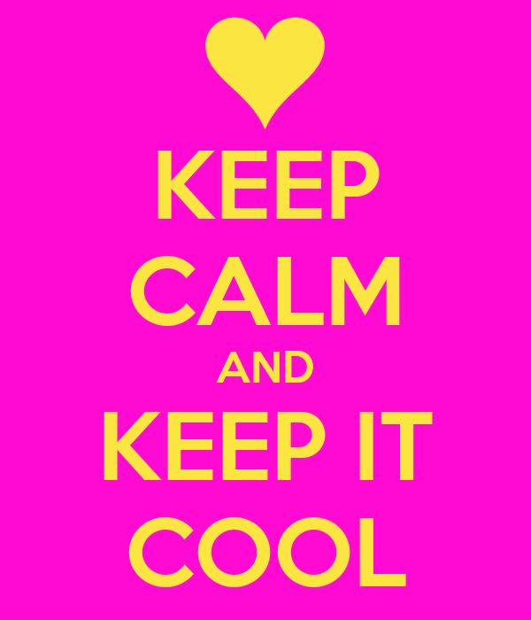 KEEP CALM AND KEEP IT COOL