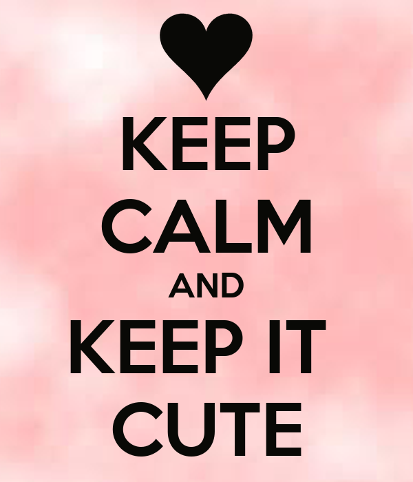 KEEP CALM AND KEEP IT  CUTE