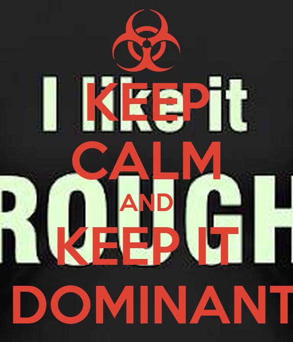 KEEP CALM AND KEEP IT  DOMINANT