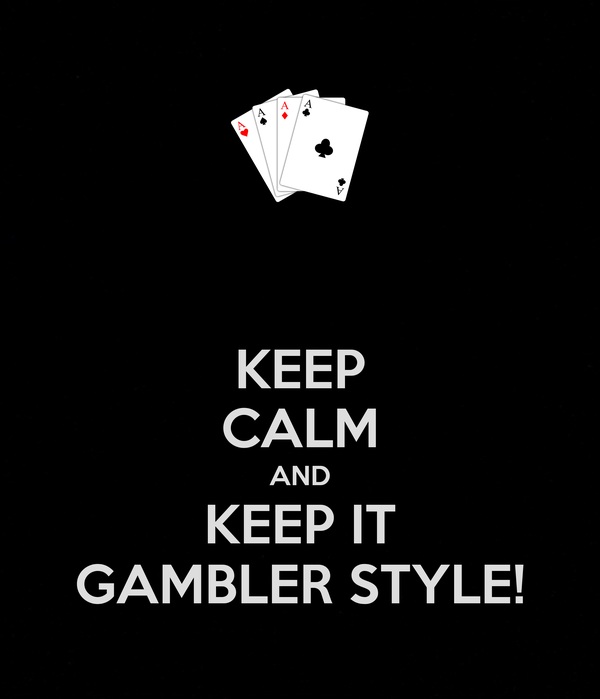 KEEP CALM AND KEEP IT GAMBLER STYLE!