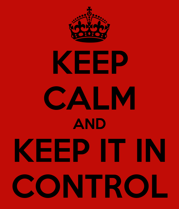 KEEP CALM AND KEEP IT IN CONTROL