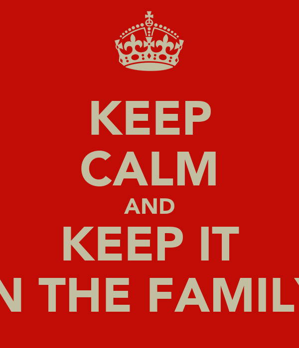 KEEP CALM AND KEEP IT IN THE FAMILY
