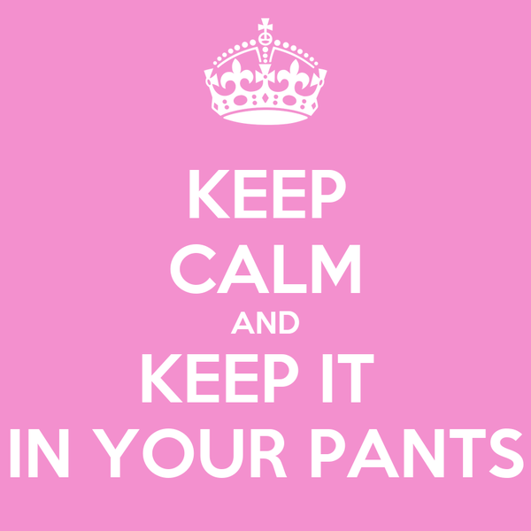 KEEP CALM AND KEEP IT  IN YOUR PANTS