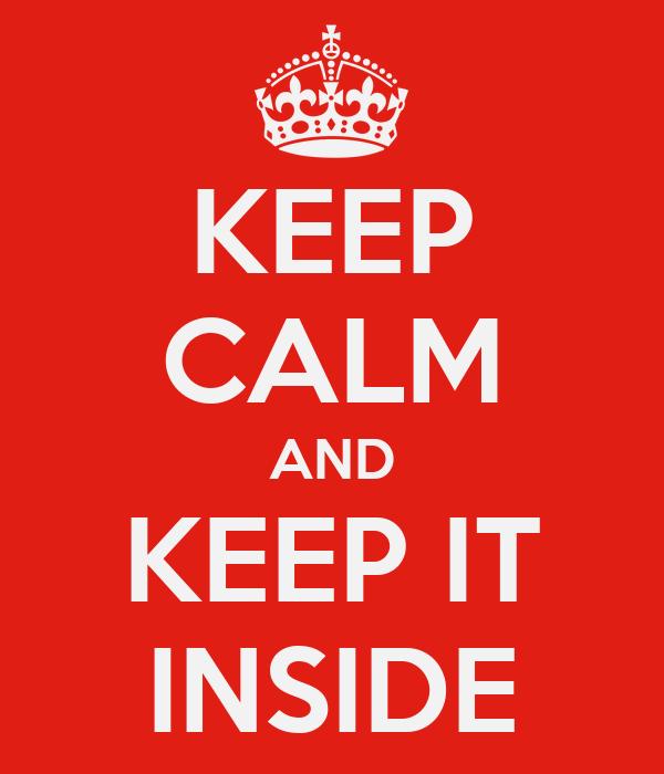 KEEP CALM AND KEEP IT INSIDE
