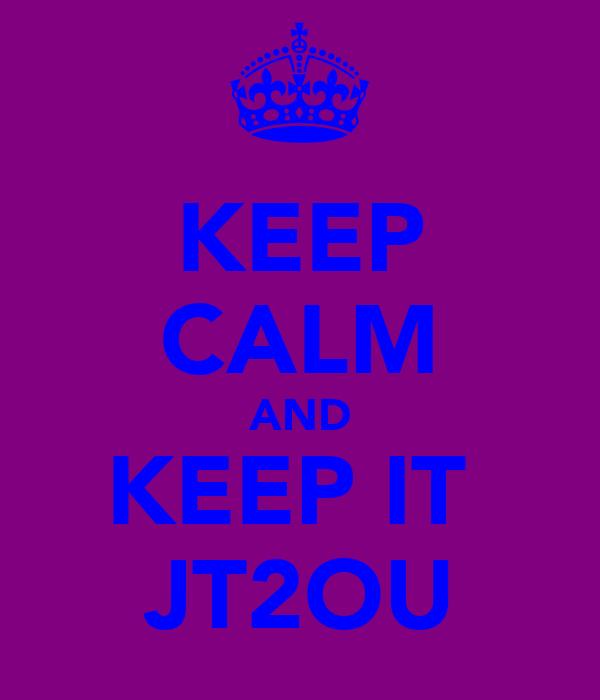 KEEP CALM AND KEEP IT  JT2OU