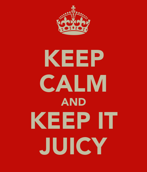 KEEP CALM AND KEEP IT JUICY