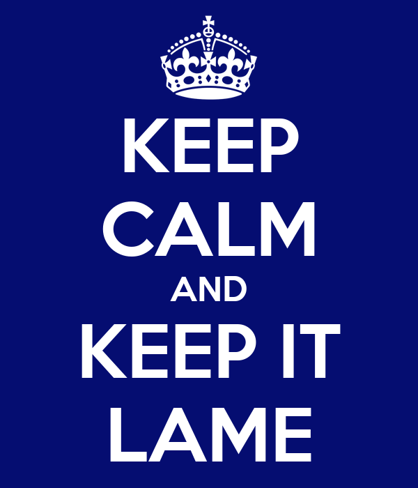 KEEP CALM AND KEEP IT LAME