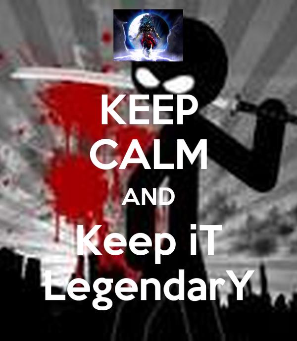 KEEP CALM AND Keep iT LegendarY