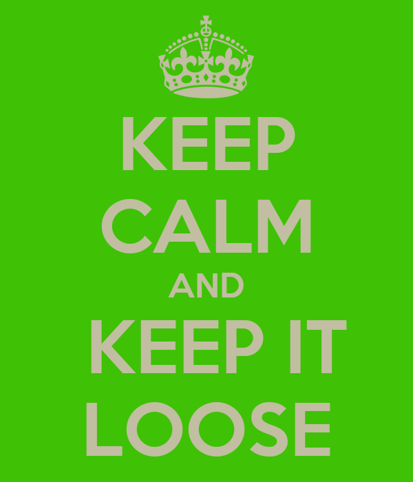 KEEP CALM AND  KEEP IT LOOSE
