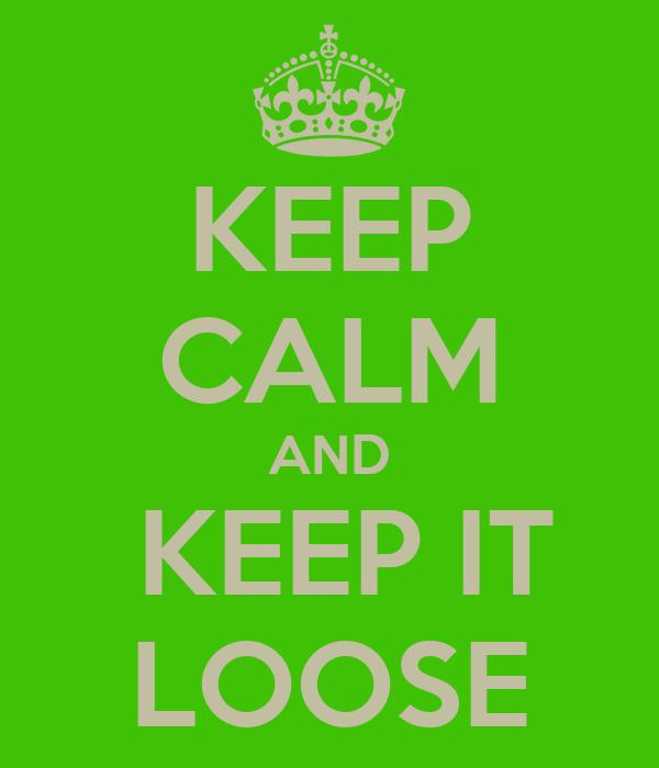 KEEP CALM AND  KEEP IT LOOSE