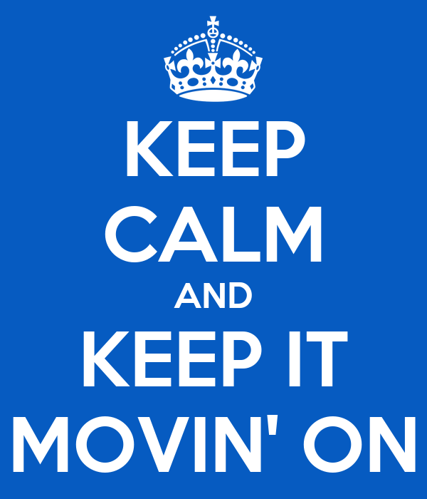KEEP CALM AND KEEP IT MOVIN' ON